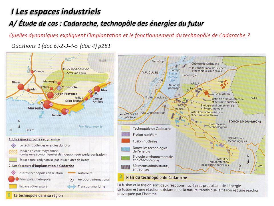 I Les espaces industriels A/ Étude de cas : Cadarache, technopôle des énergies du futur Questions 1 (doc 6)-2-3-4-5 (doc 4) p281 Quelles dynamiques ex