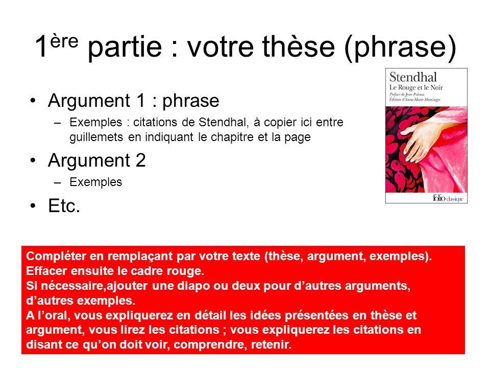 Argument 3 : phrase –Exemples : citations de Stendhal, à copier ici entre guillemets en indiquant le chapitre et la page Argument 4 –Exemples Etc.