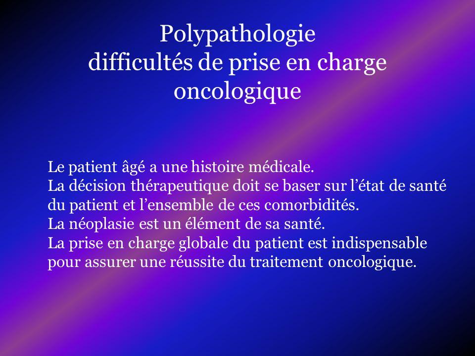 Polypathologie difficultés de prise en charge oncologique Le patient âgé a une histoire médicale. La décision thérapeutique doit se baser sur létat de