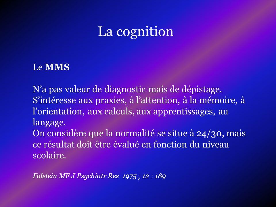 La cognition Le MMS Na pas valeur de diagnostic mais de dépistage. Sintéresse aux praxies, à lattention, à la mémoire, à lorientation, aux calculs, au