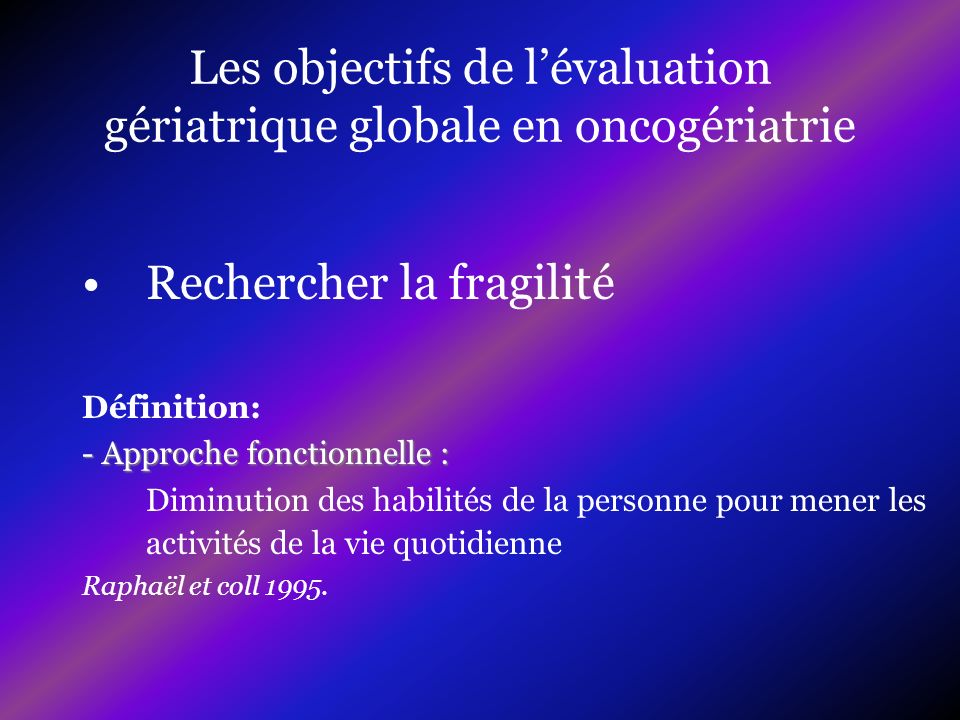 Les objectifs de lévaluation gériatrique globale en oncogériatrie Rechercher la fragilité Définition: - Approche fonctionnelle : Diminution des habili