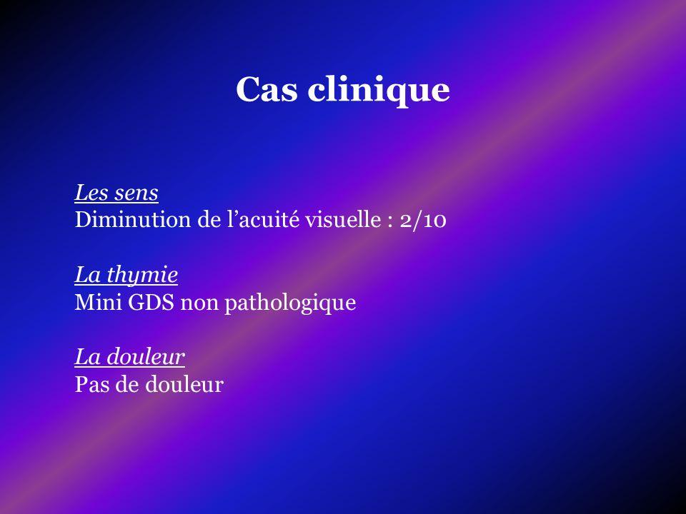 Cas clinique Les sens Diminution de lacuité visuelle : 2/10 La thymie Mini GDS non pathologique La douleur Pas de douleur