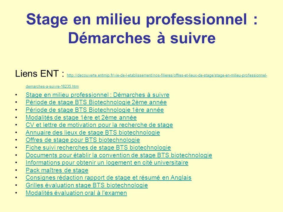 Stage en milieu professionnel : Démarches à suivre Liens ENT : http://decouverte.entmip.fr/vie-de-l-etablissement/nos-filieres/offres-et-lieux-de-stage/stage-en-milieu-professionnel- demarches-a-suivre-18235.htm http://decouverte.entmip.fr/vie-de-l-etablissement/nos-filieres/offres-et-lieux-de-stage/stage-en-milieu-professionnel- demarches-a-suivre-18235.htm Stage en milieu professionnel : Démarches à suivre Période de stage BTS Biotechnologie 2ème année Période de stage BTS Biotechnologie 1ère année Modalités de stage 1ère et 2ème année CV et lettre de motivation pour la recherche de stage Annuaire des lieux de stage BTS biotechnologie Offres de stage pour BTS biotechnologie Fiche suivi recherches de stage BTS biotechnologie Documents pour établir la convention de stage BTS biotechnologie Informations pour obtenir un logement en cité universitaire Pack maîtres de stage Consignes rédaction rapport de stage et résumé en Anglais Grilles évaluation stage BTS biotechnologie Modalités évaluation oral à l examen