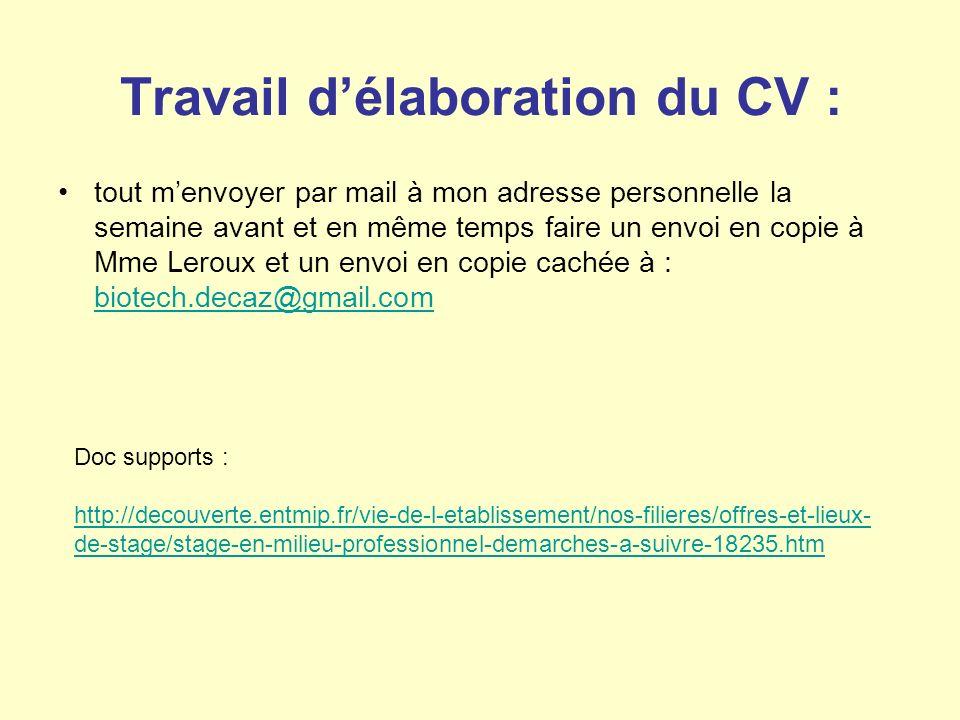 Travail délaboration du CV : tout menvoyer par mail à mon adresse personnelle la semaine avant et en même temps faire un envoi en copie à Mme Leroux et un envoi en copie cachée à : biotech.decaz@gmail.com biotech.decaz@gmail.com Doc supports : http://decouverte.entmip.fr/vie-de-l-etablissement/nos-filieres/offres-et-lieux- de-stage/stage-en-milieu-professionnel-demarches-a-suivre-18235.htm