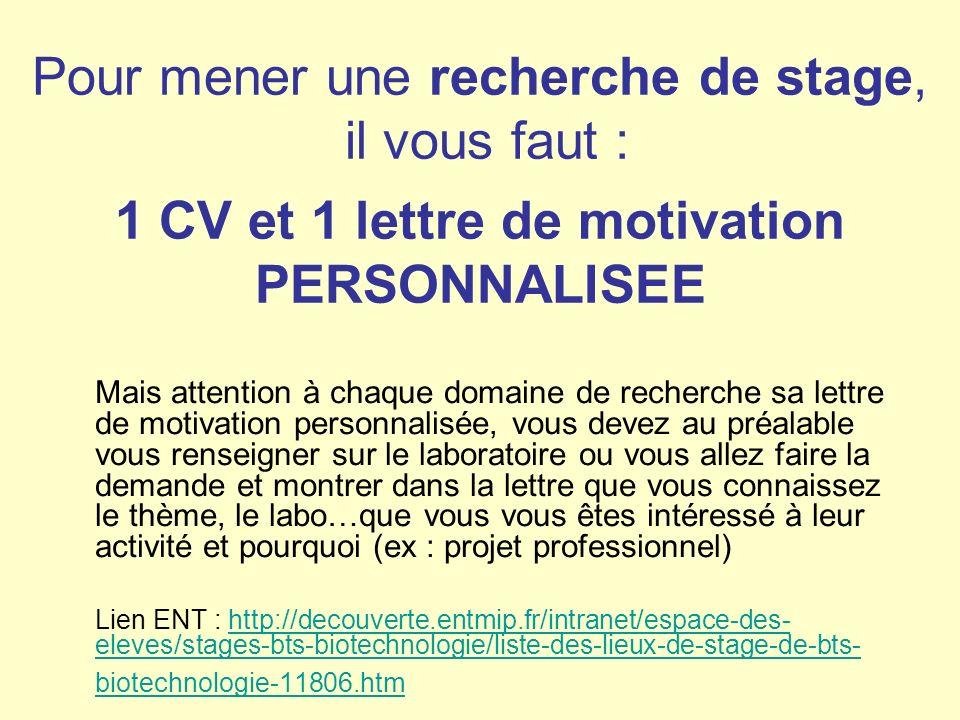 Pour mener une recherche de stage, il vous faut : 1 CV et 1 lettre de motivation PERSONNALISEE Mais attention à chaque domaine de recherche sa lettre de motivation personnalisée, vous devez au préalable vous renseigner sur le laboratoire ou vous allez faire la demande et montrer dans la lettre que vous connaissez le thème, le labo…que vous vous êtes intéressé à leur activité et pourquoi (ex : projet professionnel) Lien ENT : http://decouverte.entmip.fr/intranet/espace-des- eleves/stages-bts-biotechnologie/liste-des-lieux-de-stage-de-bts- biotechnologie-11806.htmhttp://decouverte.entmip.fr/intranet/espace-des- eleves/stages-bts-biotechnologie/liste-des-lieux-de-stage-de-bts- biotechnologie-11806.htm