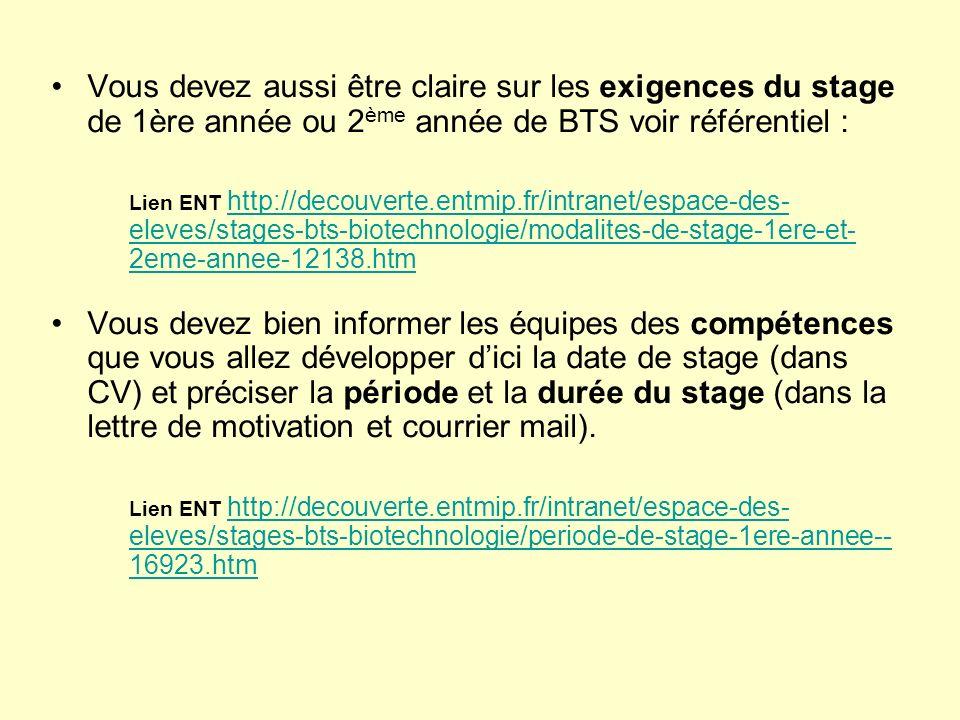 Vous devez aussi être claire sur les exigences du stage de 1ère année ou 2 ème année de BTS voir référentiel : Lien ENT http://decouverte.entmip.fr/intranet/espace-des- eleves/stages-bts-biotechnologie/modalites-de-stage-1ere-et- 2eme-annee-12138.htm http://decouverte.entmip.fr/intranet/espace-des- eleves/stages-bts-biotechnologie/modalites-de-stage-1ere-et- 2eme-annee-12138.htm Vous devez bien informer les équipes des compétences que vous allez développer dici la date de stage (dans CV) et préciser la période et la durée du stage (dans la lettre de motivation et courrier mail).