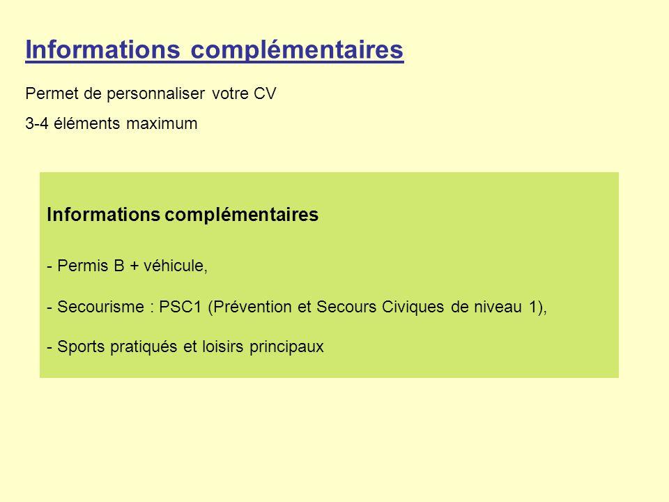 Informations complémentaires Permet de personnaliser votre CV 3-4 éléments maximum Informations complémentaires - Permis B + véhicule, - Secourisme : PSC1 (Prévention et Secours Civiques de niveau 1), - Sports pratiqués et loisirs principaux