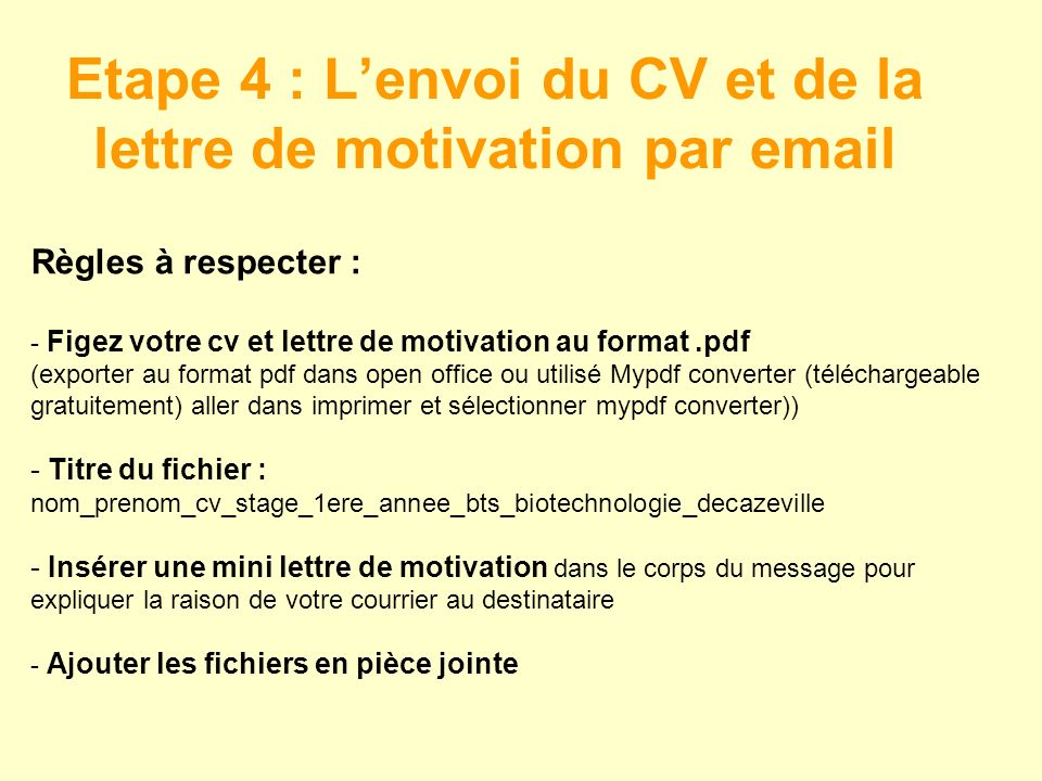 Etape 4 : Lenvoi du CV et de la lettre de motivation par email Règles à respecter : - Figez votre cv et lettre de motivation au format.pdf (exporter au format pdf dans open office ou utilisé Mypdf converter (téléchargeable gratuitement) aller dans imprimer et sélectionner mypdf converter)) - Titre du fichier : nom_prenom_cv_stage_1ere_annee_bts_biotechnologie_decazeville - Insérer une mini lettre de motivation dans le corps du message pour expliquer la raison de votre courrier au destinataire - Ajouter les fichiers en pièce jointe