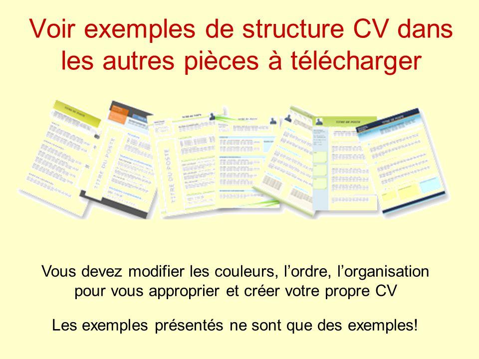 Voir exemples de structure CV dans les autres pièces à télécharger Vous devez modifier les couleurs, lordre, lorganisation pour vous approprier et créer votre propre CV Les exemples présentés ne sont que des exemples!