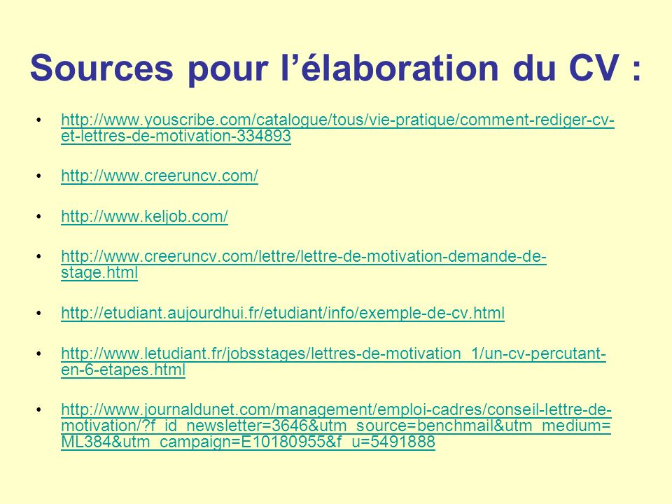Sources pour lélaboration du CV : http://www.youscribe.com/catalogue/tous/vie-pratique/comment-rediger-cv- et-lettres-de-motivation-334893http://www.youscribe.com/catalogue/tous/vie-pratique/comment-rediger-cv- et-lettres-de-motivation-334893 http://www.creeruncv.com/ http://www.keljob.com/ http://www.creeruncv.com/lettre/lettre-de-motivation-demande-de- stage.htmlhttp://www.creeruncv.com/lettre/lettre-de-motivation-demande-de- stage.html http://etudiant.aujourdhui.fr/etudiant/info/exemple-de-cv.html http://www.letudiant.fr/jobsstages/lettres-de-motivation_1/un-cv-percutant- en-6-etapes.htmlhttp://www.letudiant.fr/jobsstages/lettres-de-motivation_1/un-cv-percutant- en-6-etapes.html http://www.journaldunet.com/management/emploi-cadres/conseil-lettre-de- motivation/ f_id_newsletter=3646&utm_source=benchmail&utm_medium= ML384&utm_campaign=E10180955&f_u=5491888http://www.journaldunet.com/management/emploi-cadres/conseil-lettre-de- motivation/ f_id_newsletter=3646&utm_source=benchmail&utm_medium= ML384&utm_campaign=E10180955&f_u=5491888