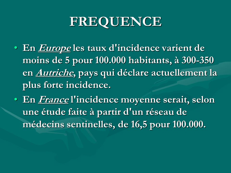 FREQUENCE En Europe les taux d'incidence varient de moins de 5 pour 100.000 habitants, à 300-350 en Autriche, pays qui déclare actuellement la plus fo