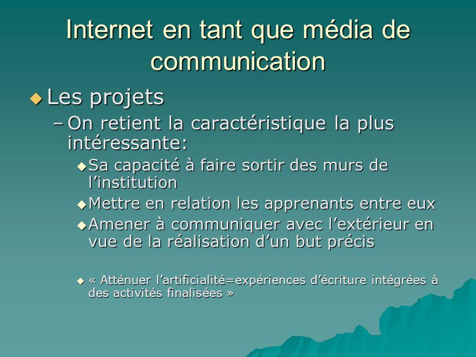 Internet en tant que média de communication Les projets Les projets –On retient la caractéristique la plus intéressante: Sa capacité à faire sortir de