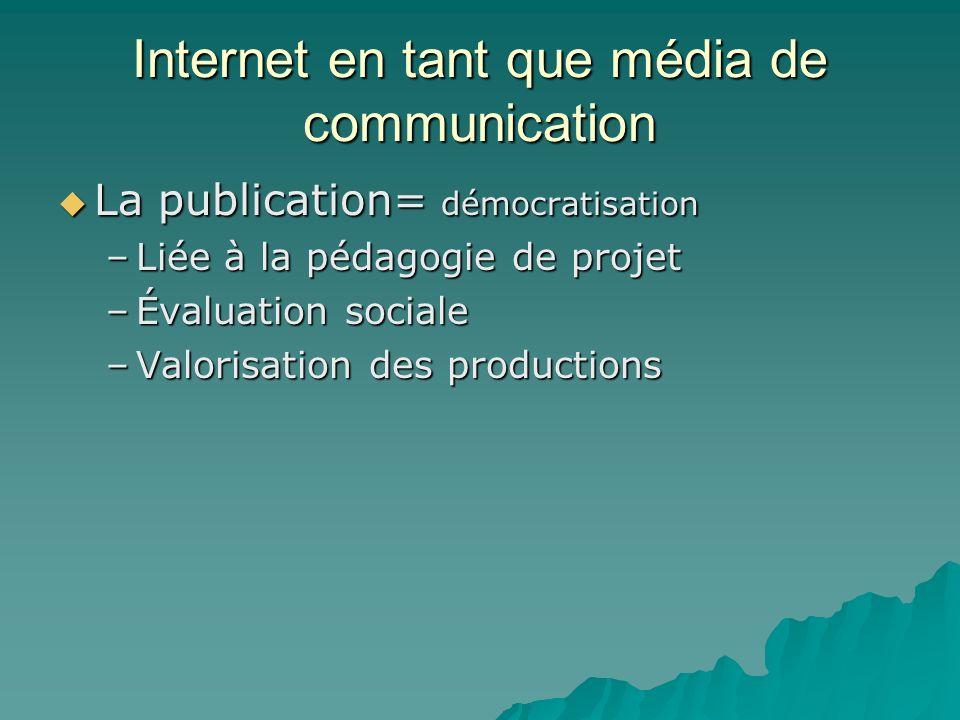 Internet en tant que média de communication La publication= démocratisation La publication= démocratisation –Liée à la pédagogie de projet –Évaluation
