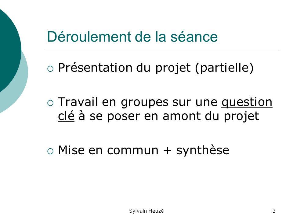 Sylvain Heuzé3 Déroulement de la séance Présentation du projet (partielle) Travail en groupes sur une question clé à se poser en amont du projet Mise en commun + synthèse