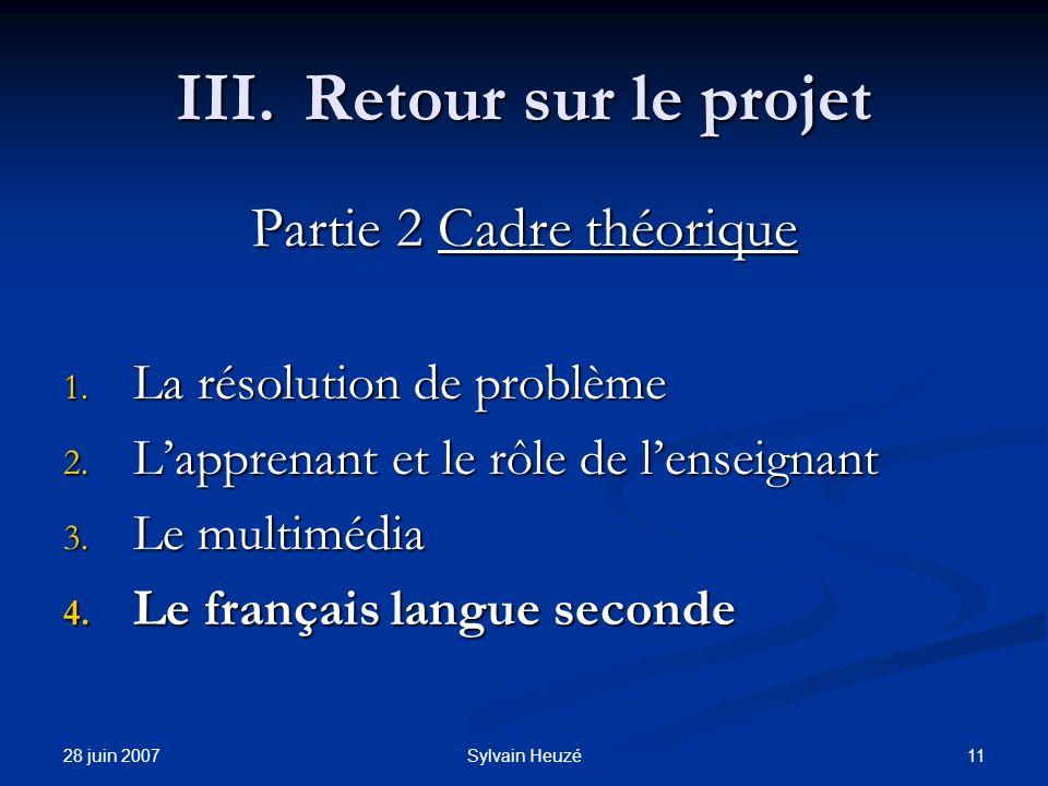 28 juin 2007 11Sylvain Heuzé III.Retour sur le projet Partie 2 Cadre théorique 1. La résolution de problème 2. Lapprenant et le rôle de lenseignant 3.