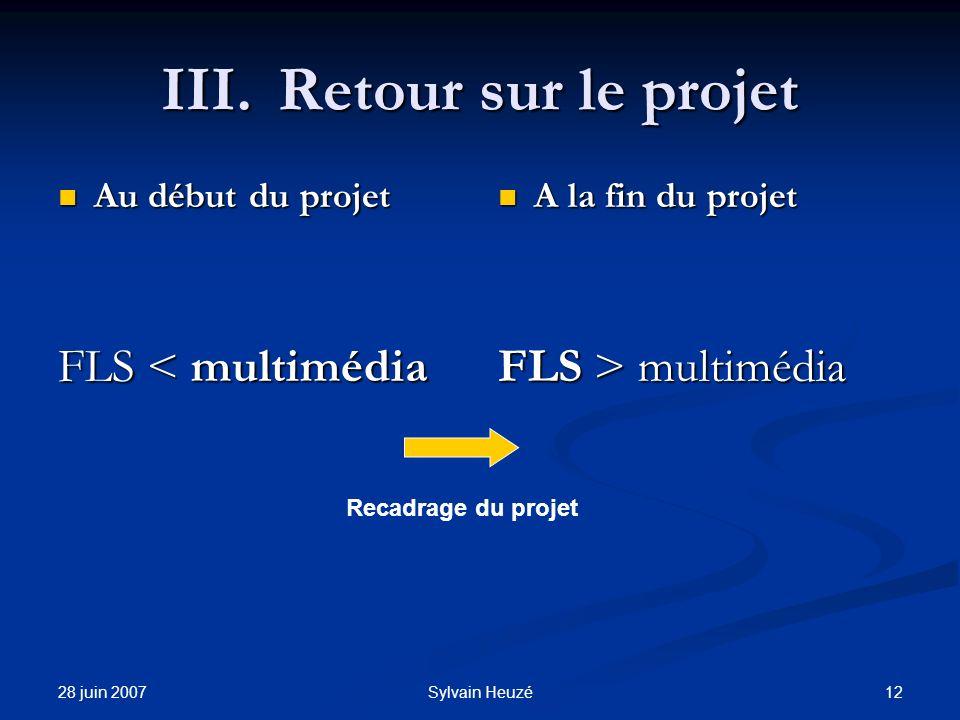 28 juin 2007 12Sylvain Heuzé III.Retour sur le projet Au début du projet Au début du projet FLS < multimédia A la fin du projet FLS > multimédia Recadrage du projet