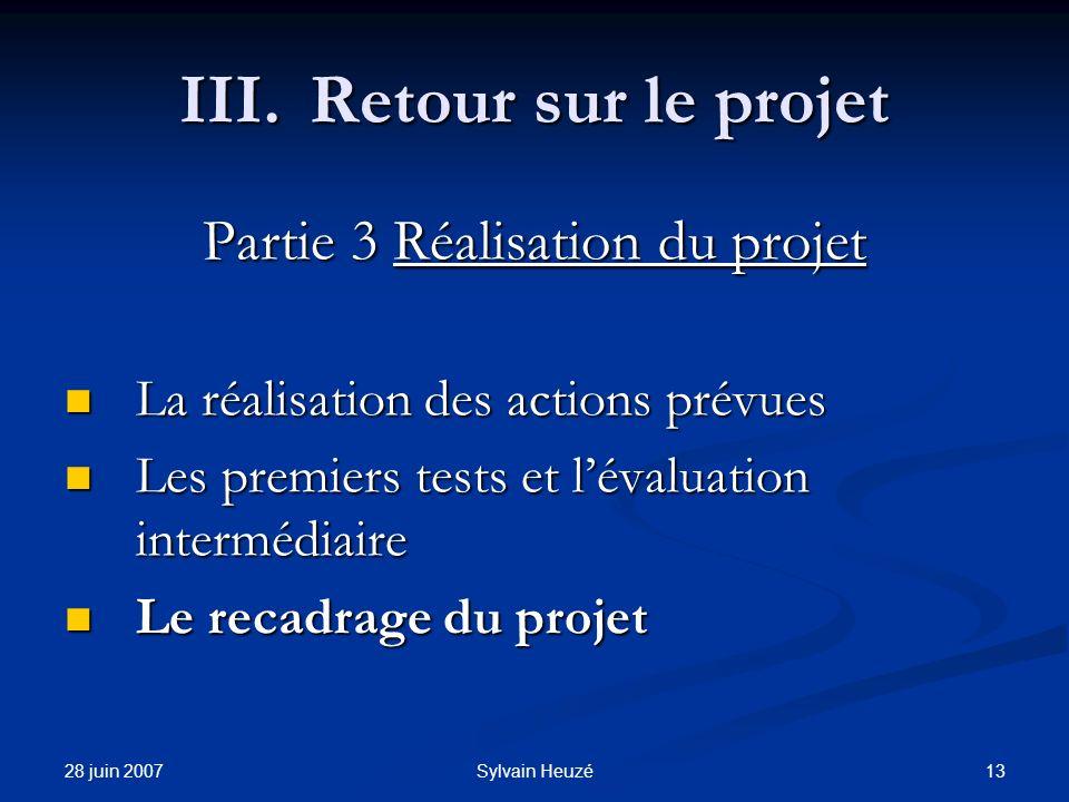 28 juin 2007 13Sylvain Heuzé III.Retour sur le projet Partie 3 Réalisation du projet La réalisation des actions prévues La réalisation des actions pré