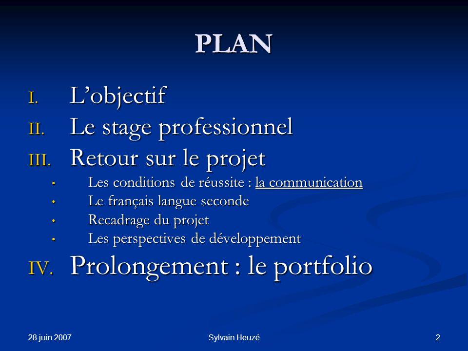 28 juin 2007 2Sylvain Heuzé PLAN I. Lobjectif II. Le stage professionnel III. Retour sur le projet Les conditions de réussite : la communication Les c