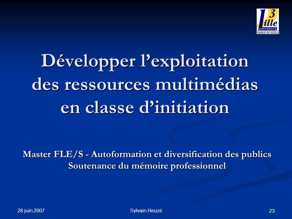 28 juin 2007 Sylvain Heuzé 23 Développer lexploitation des ressources multimédias en classe dinitiation Master FLE/S - Autoformation et diversificatio