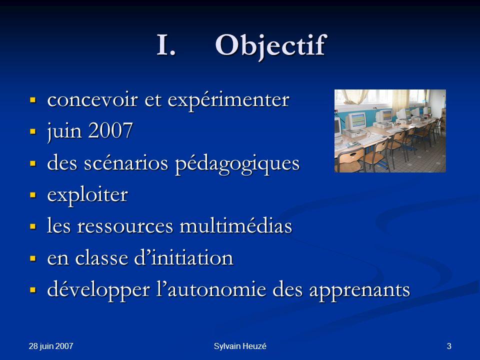 28 juin 2007 3Sylvain Heuzé I.Objectif concevoir et expérimenter concevoir et expérimenter juin 2007 juin 2007 des scénarios pédagogiques des scénario