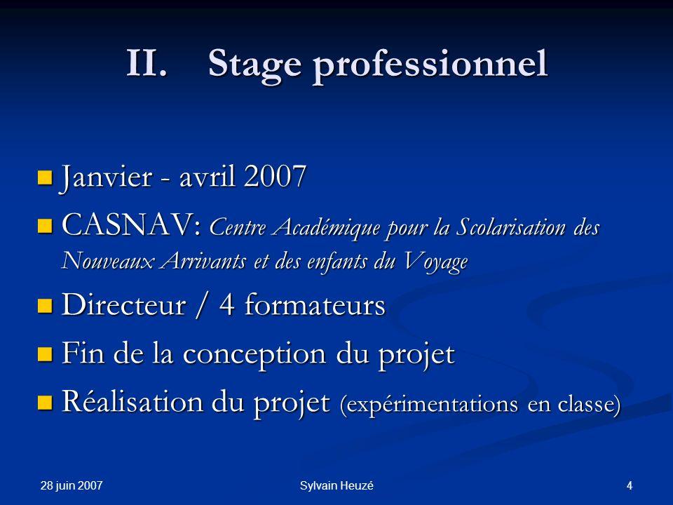 28 juin 2007 4Sylvain Heuzé II.Stage professionnel Janvier - avril 2007 Janvier - avril 2007 CASNAV: Centre Académique pour la Scolarisation des Nouve