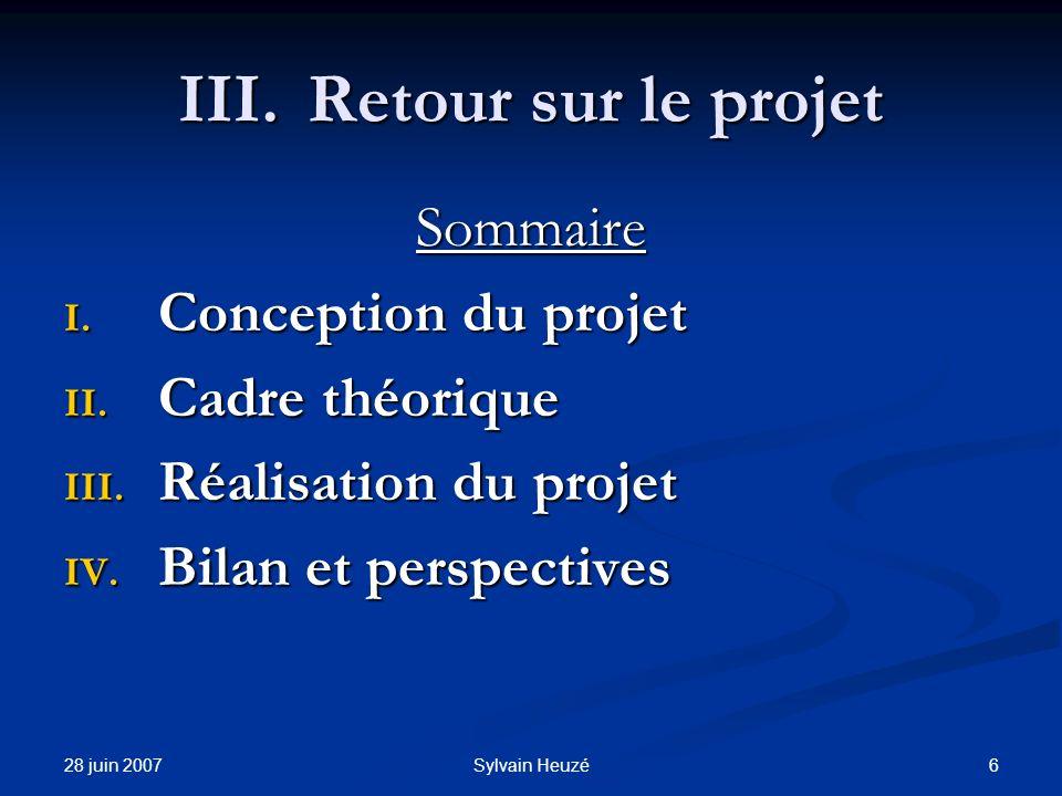 28 juin 2007 6Sylvain Heuzé III.Retour sur le projet Sommaire I. Conception du projet II. Cadre théorique III. Réalisation du projet IV. Bilan et pers