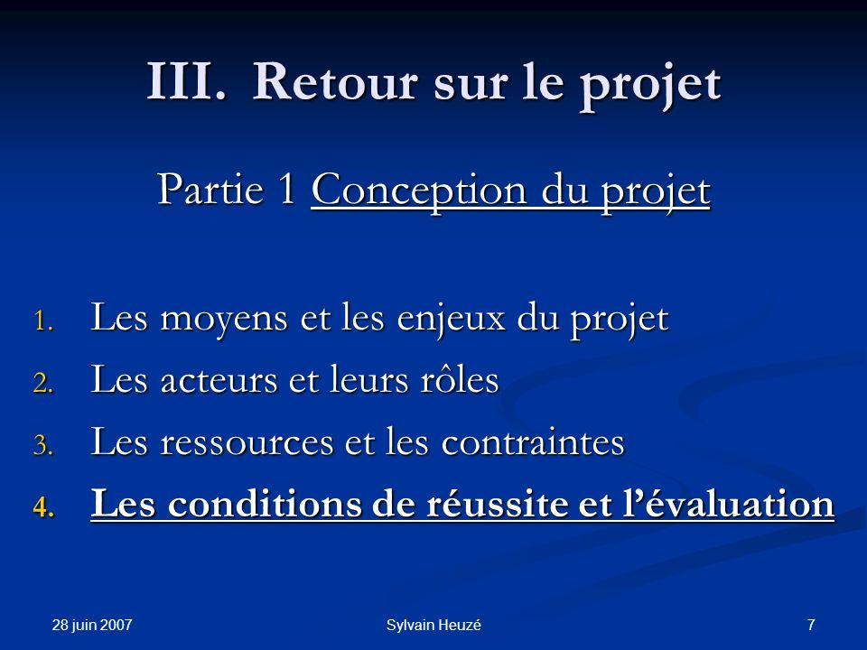 28 juin 2007 7Sylvain Heuzé III.Retour sur le projet Partie 1 Conception du projet 1. Les moyens et les enjeux du projet 2. Les acteurs et leurs rôles