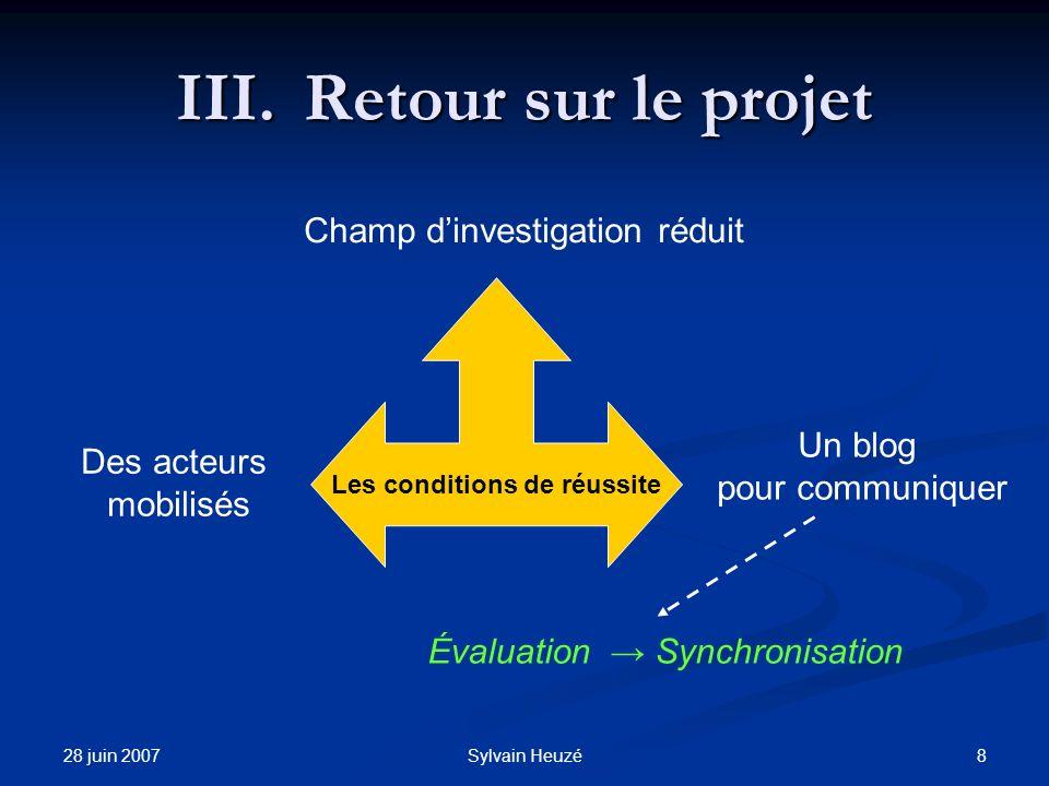 28 juin 2007 8Sylvain Heuzé III.Retour sur le projet Champ dinvestigation réduit Des acteurs mobilisés Un blog pour communiquer Évaluation Synchronisa