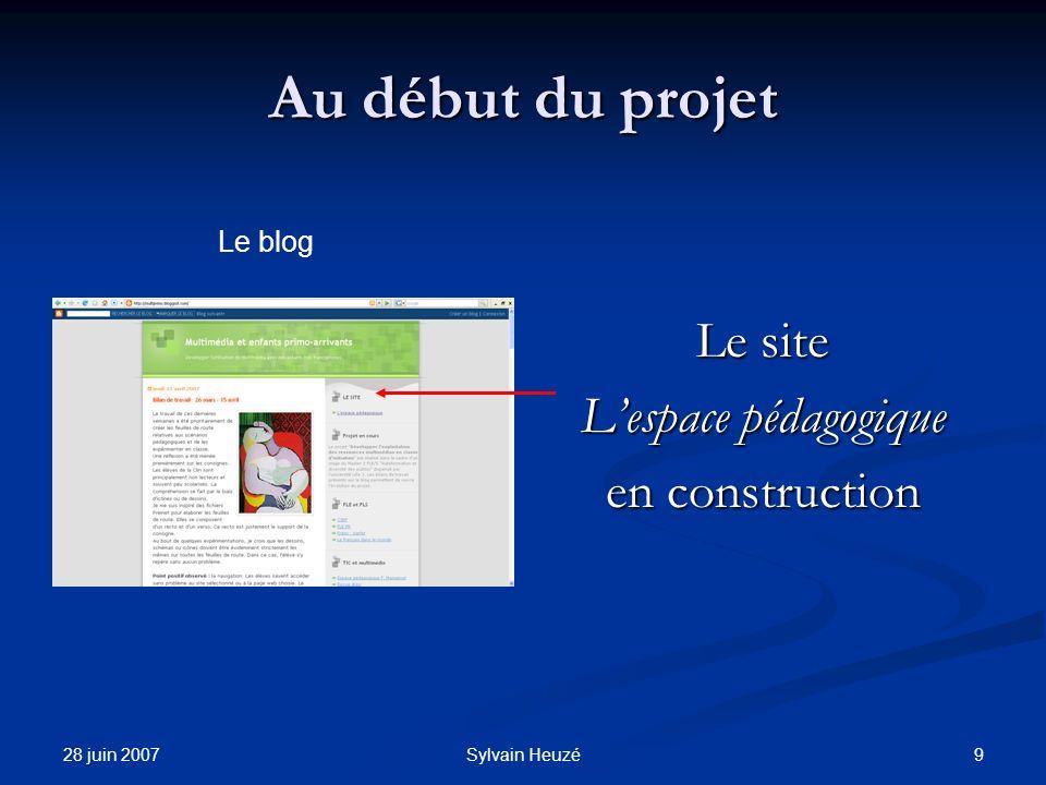 28 juin 2007 9Sylvain Heuzé Au début du projet Le site Lespace pédagogique en construction Le blog