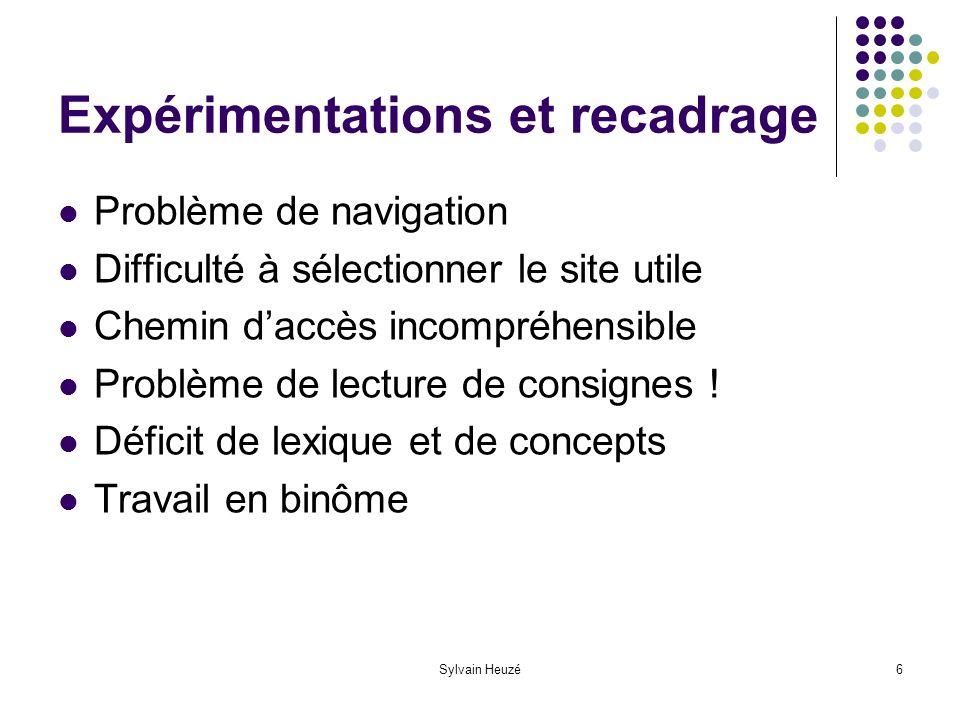 Sylvain Heuzé6 Expérimentations et recadrage Problème de navigation Difficulté à sélectionner le site utile Chemin daccès incompréhensible Problème de lecture de consignes .