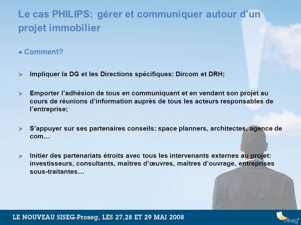 Le cas PHILIPS: gérer et communiquer autour dun projet immobilier Comment? Impliquer la DG et les Directions spécifiques: Dircom et DRH; Emporter ladh