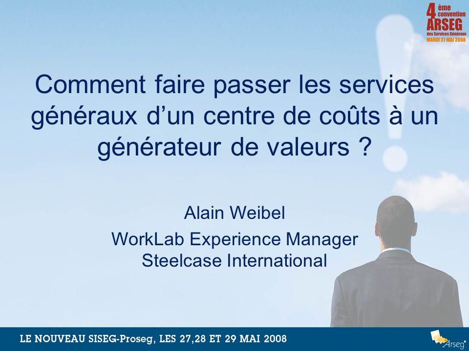 Comment faire passer les services généraux dun centre de coûts à un générateur de valeurs ? Alain Weibel WorkLab Experience Manager Steelcase Internat