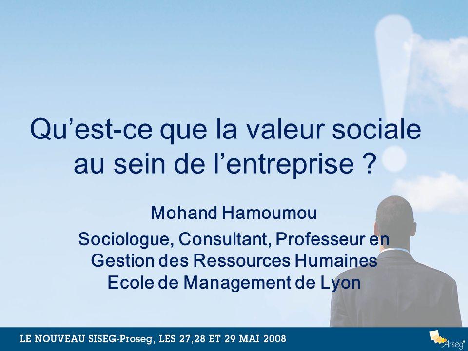 Quest-ce que la valeur sociale au sein de lentreprise ? Mohand Hamoumou Sociologue, Consultant, Professeur en Gestion des Ressources Humaines Ecole de