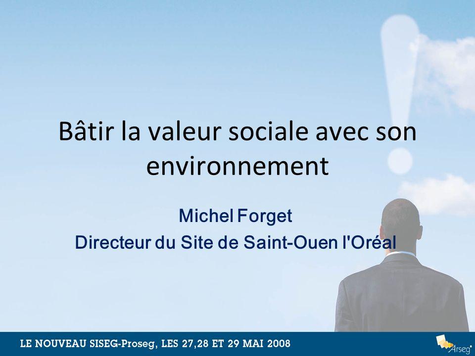Bâtir la valeur sociale avec son environnement Michel Forget Directeur du Site de Saint-Ouen l'Oréal