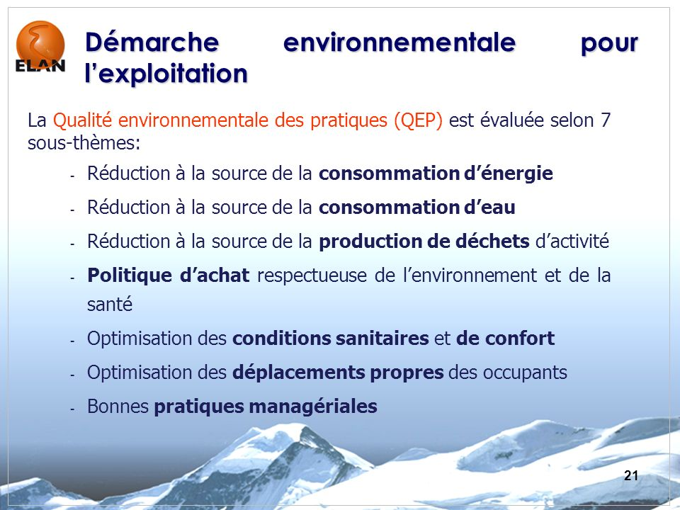 21 La Qualité environnementale des pratiques (QEP) est évaluée selon 7 sous-thèmes: - Réduction à la source de la consommation dénergie - Réduction à la source de la consommation deau - Réduction à la source de la production de déchets dactivité - Politique dachat respectueuse de lenvironnement et de la santé - Optimisation des conditions sanitaires et de confort - Optimisation des déplacements propres des occupants - Bonnes pratiques managériales Démarche environnementale pour lexploitation
