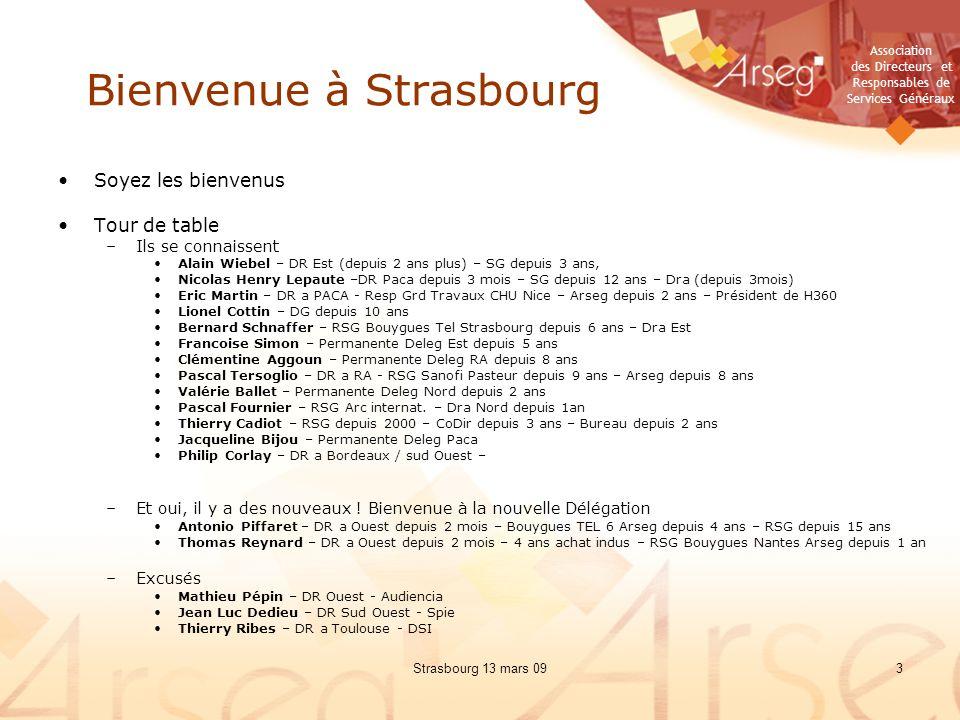 Association des Directeurs et Responsables de Services Généraux Strasbourg 13 mars 093 Bienvenue à Strasbourg Soyez les bienvenus Tour de table –Ils se connaissent Alain Wiebel – DR Est (depuis 2 ans plus) – SG depuis 3 ans, Nicolas Henry Lepaute –DR Paca depuis 3 mois – SG depuis 12 ans – Dra (depuis 3mois) Eric Martin – DR a PACA - Resp Grd Travaux CHU Nice – Arseg depuis 2 ans – Président de H360 Lionel Cottin – DG depuis 10 ans Bernard Schnaffer – RSG Bouygues Tel Strasbourg depuis 6 ans – Dra Est Francoise Simon – Permanente Deleg Est depuis 5 ans Clémentine Aggoun – Permanente Deleg RA depuis 8 ans Pascal Tersoglio – DR a RA - RSG Sanofi Pasteur depuis 9 ans – Arseg depuis 8 ans Valérie Ballet – Permanente Deleg Nord depuis 2 ans Pascal Fournier – RSG Arc internat.