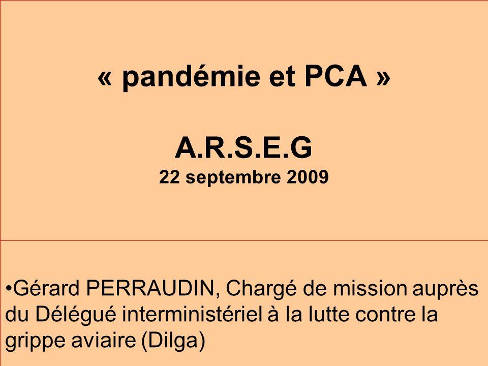 « pandémie et PCA » A.R.S.E.G 22 septembre 2009 Gérard PERRAUDIN, Chargé de mission auprès du Délégué interministériel à la lutte contre la grippe aviaire (Dilga)