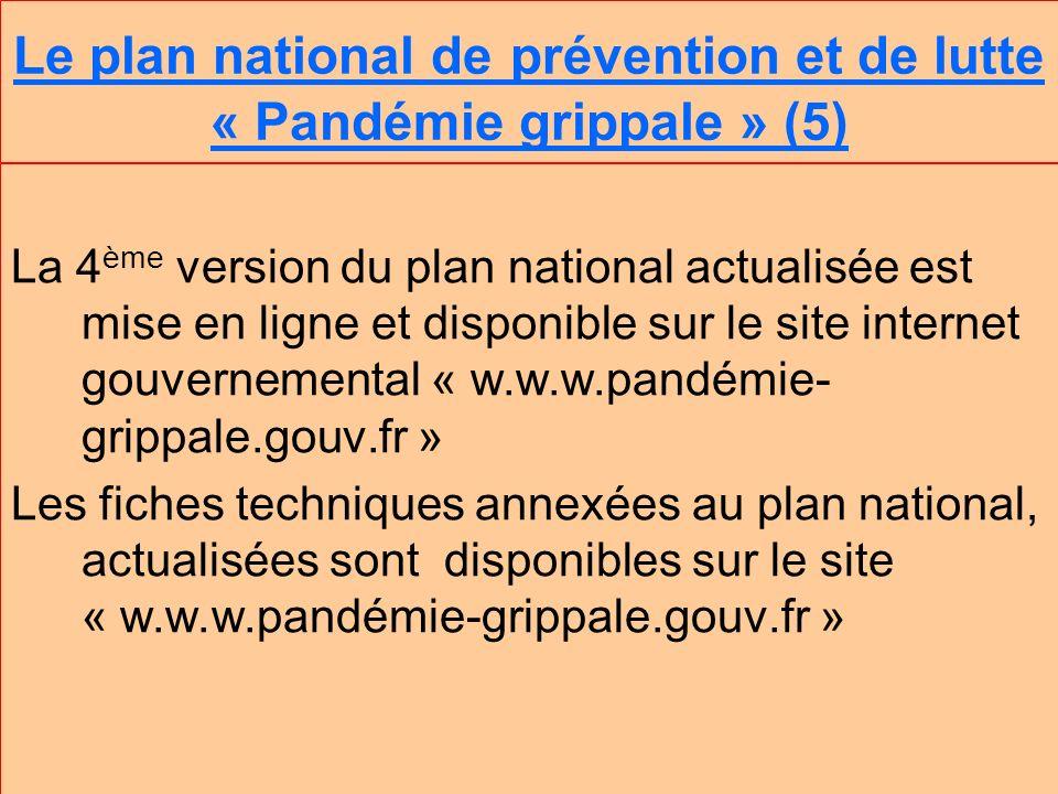 Le plan national de prévention et de lutte « Pandémie grippale » (5) La 4 ème version du plan national actualisée est mise en ligne et disponible sur le site internet gouvernemental « w.w.w.pandémie- grippale.gouv.fr » Les fiches techniques annexées au plan national, actualisées sont disponibles sur le site « w.w.w.pandémie-grippale.gouv.fr »