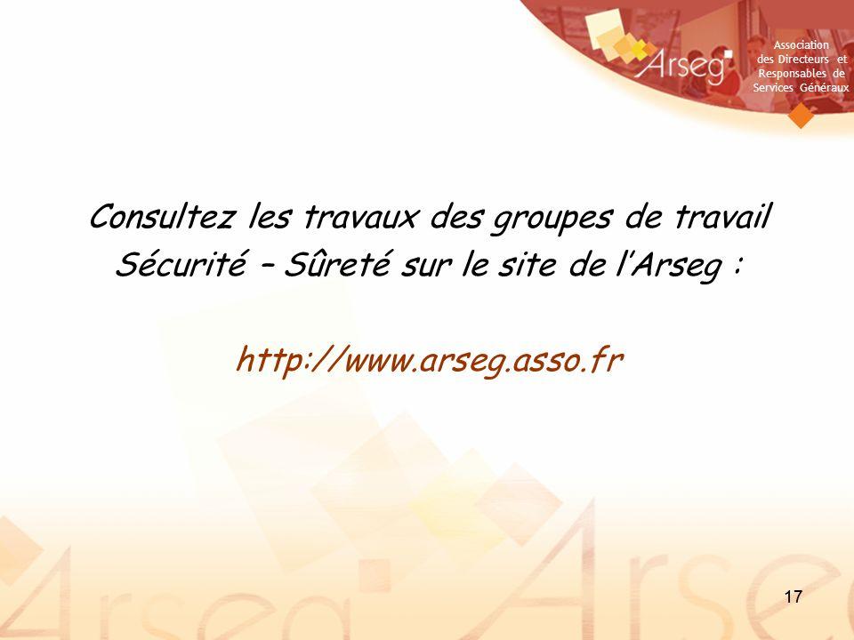 Association des Directeurs et Responsables de Services Généraux 17 Consultez les travaux des groupes de travail Sécurité – Sûreté sur le site de lArseg : http://www.arseg.asso.fr