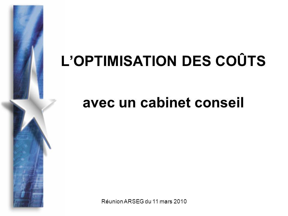 Réunion ARSEG du 11 mars 2010 La plupart des cabinets conseil proposent une large palette de services : - Optimisation des fluides - Optimisation fiscale - Optimisation des coûts par nature - Gestion de parc (automobile, matériel)