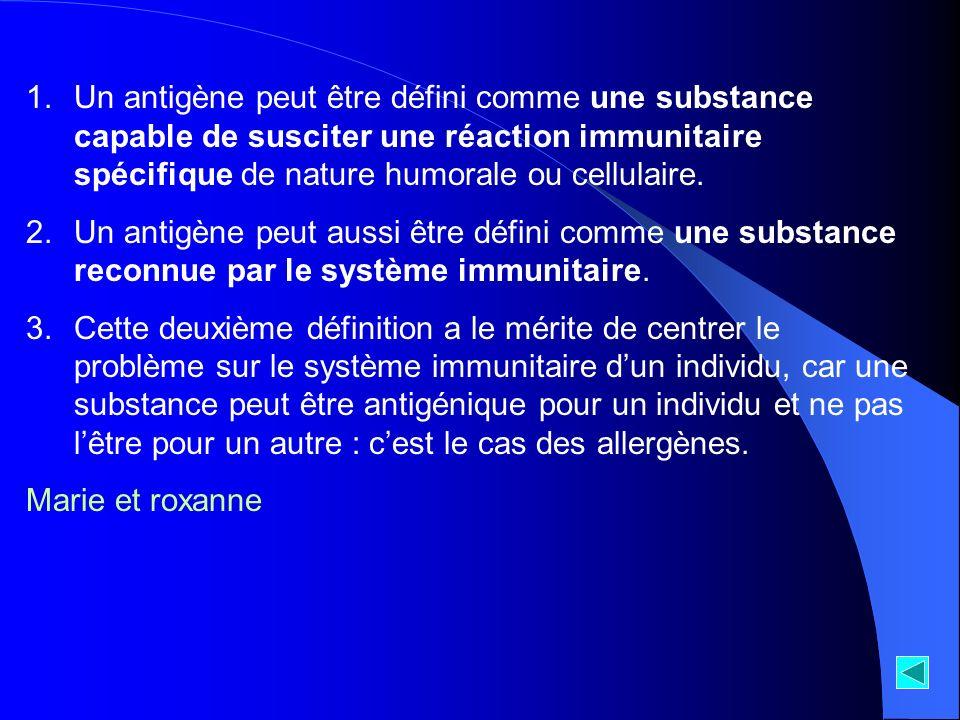1.Un antigène peut être défini comme une substance capable de susciter une réaction immunitaire spécifique de nature humorale ou cellulaire. 2.Un anti
