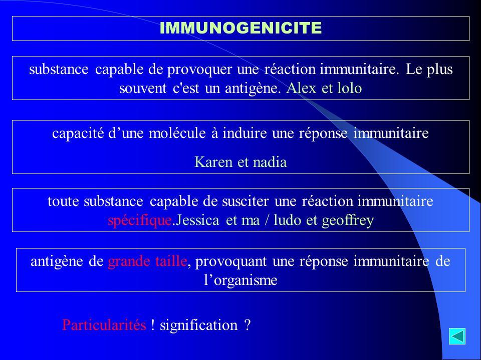 IMMUNOGENICITE substance capable de provoquer une réaction immunitaire. Le plus souvent c'est un antigène. Alex et lolo capacité dune molécule à indui
