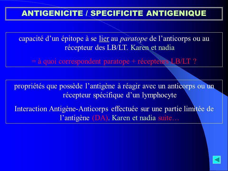 ANTIGENICITE / SPECIFICITE ANTIGENIQUE capacité dun épitope à se lier au paratope de lanticorps ou au récepteur des LB/LT. Karen et nadia = à quoi cor