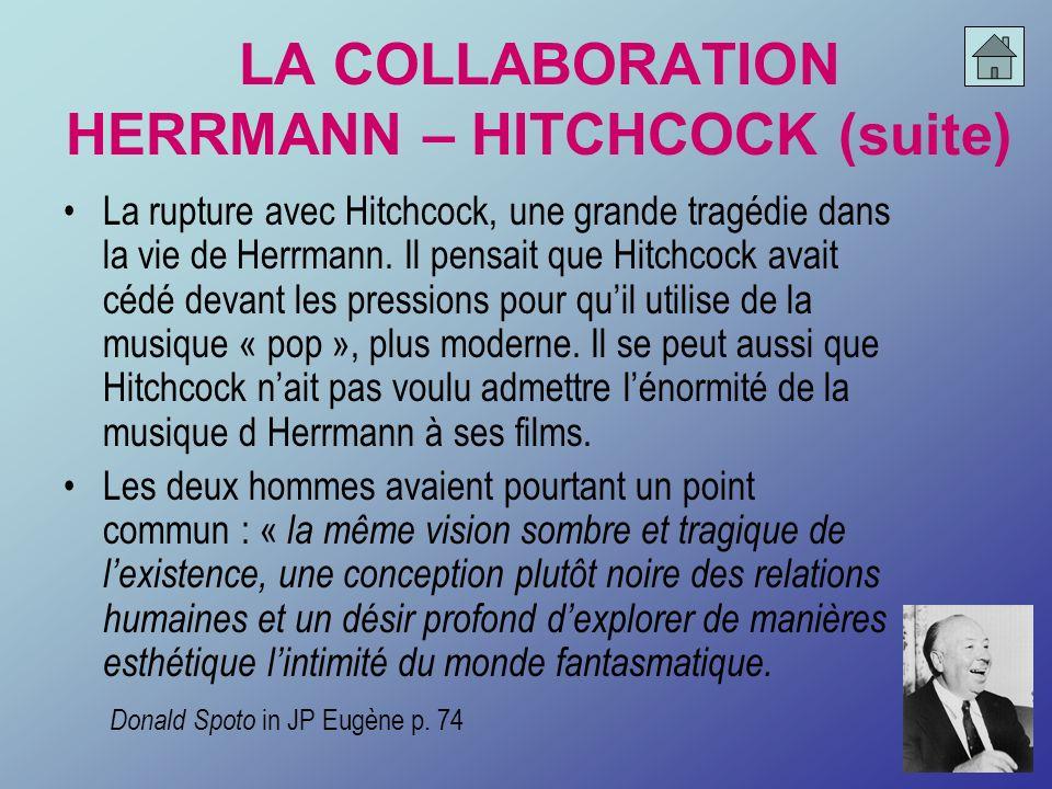 LA COLLABORATION HERRMANN – HITCHCOCK (suite) La rupture avec Hitchcock, une grande tragédie dans la vie de Herrmann. Il pensait que Hitchcock avait c