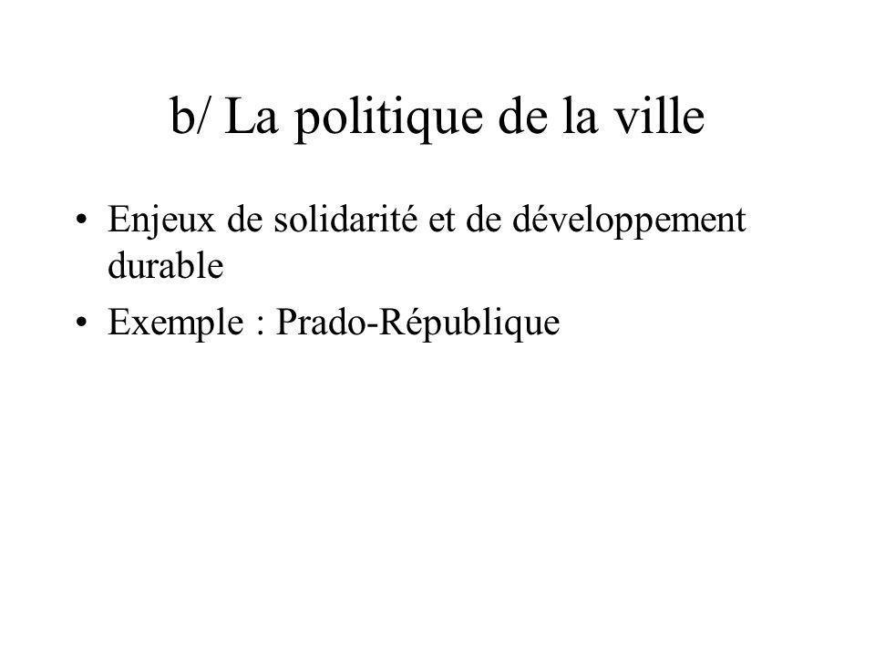 b/ La politique de la ville Enjeux de solidarité et de développement durable Exemple : Prado-République