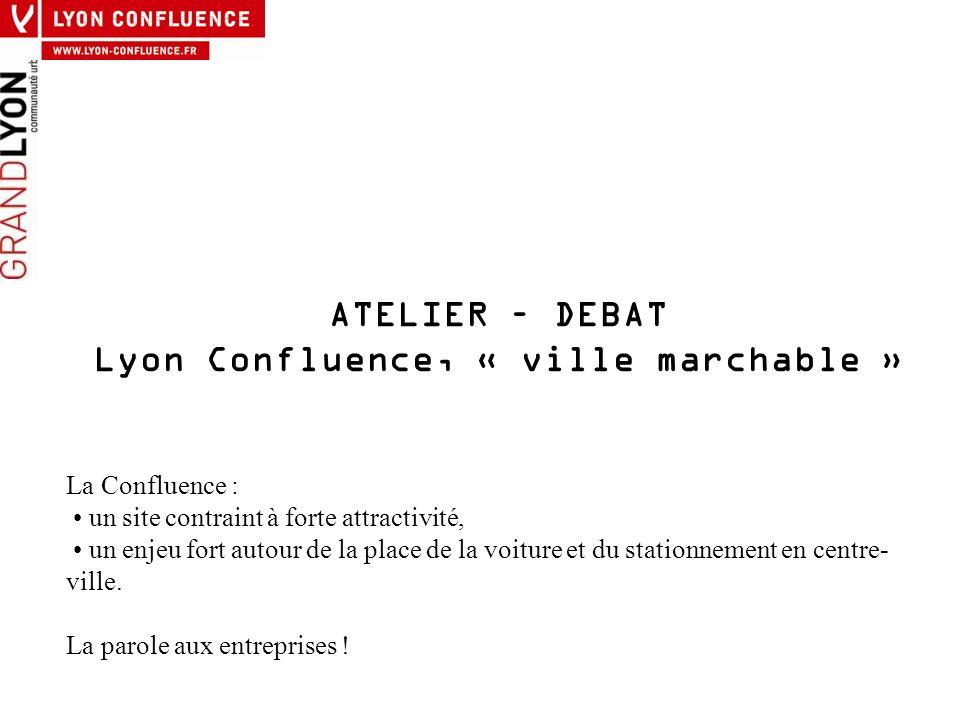 ATELIER – DEBAT Lyon Confluence, « ville marchable » La Confluence : un site contraint à forte attractivité, un enjeu fort autour de la place de la vo