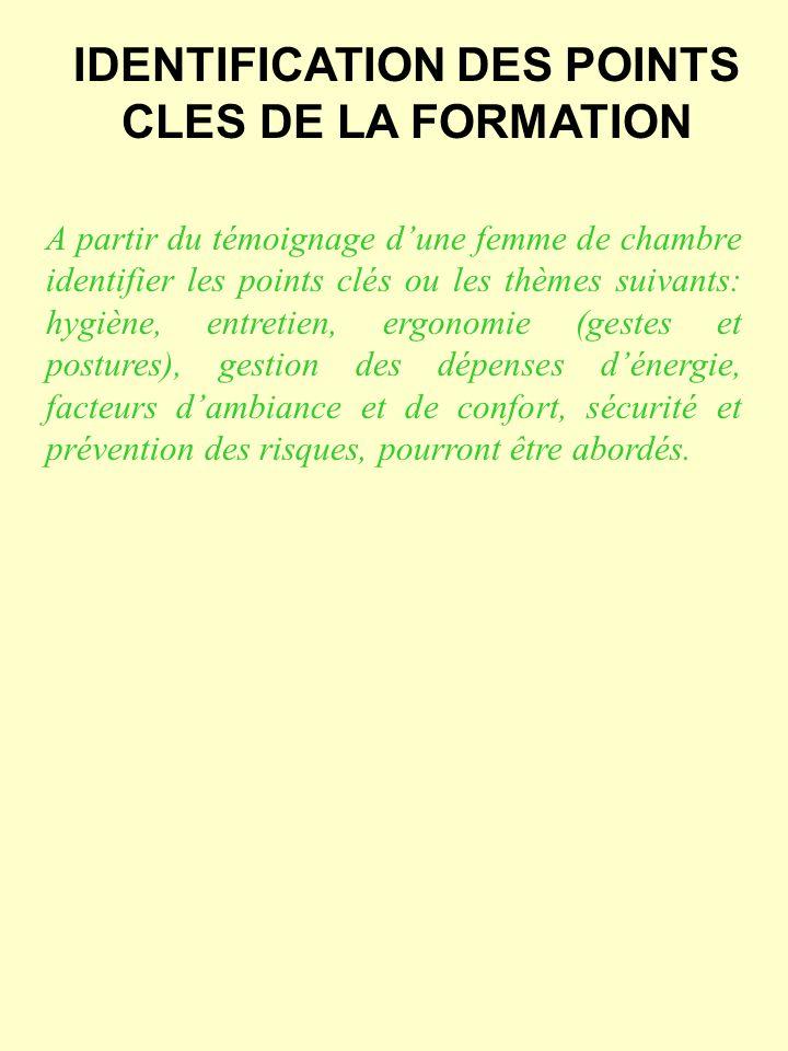 IDENTIFICATION DES POINTS CLES DE LA FORMATION A partir du témoignage dune femme de chambre identifier les points clés ou les thèmes suivants: hygiène