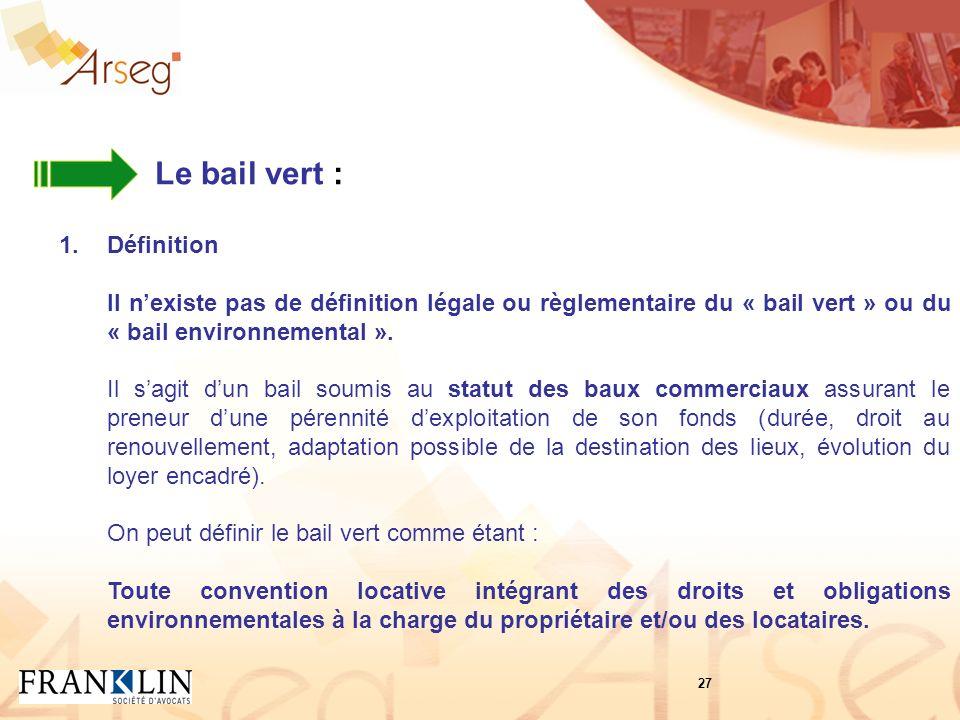Le bail vert : 1.Définition Il nexiste pas de définition légale ou règlementaire du « bail vert » ou du « bail environnemental ».