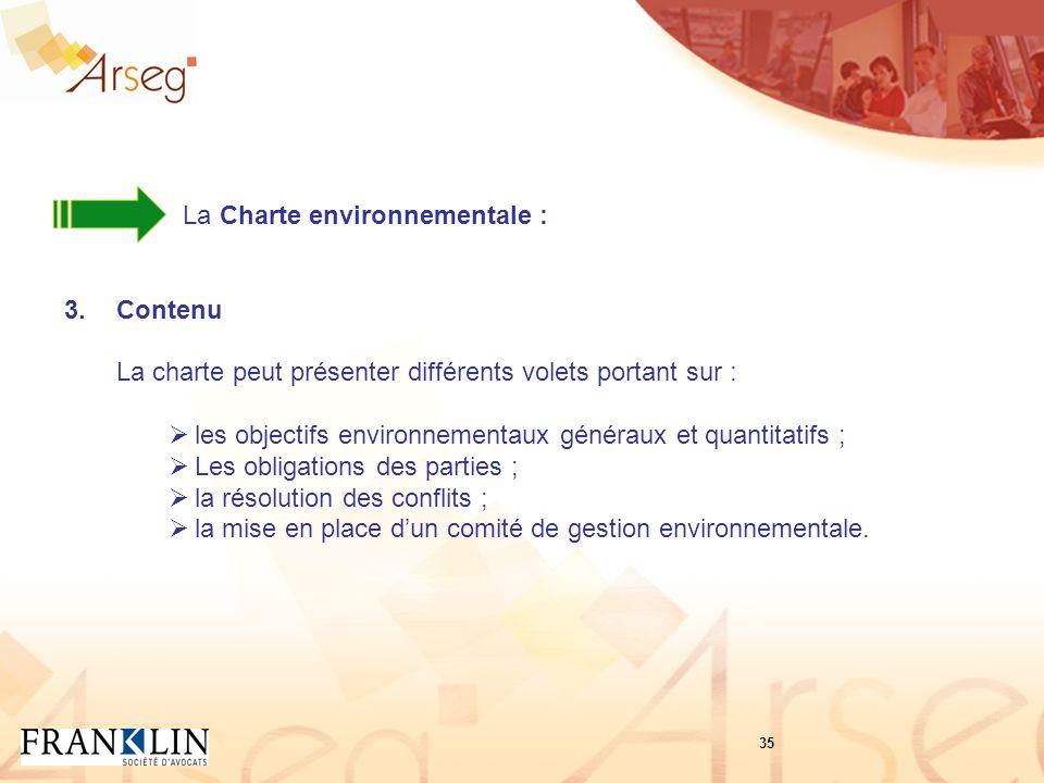 La Charte environnementale : 3.Contenu La charte peut présenter différents volets portant sur : les objectifs environnementaux généraux et quantitatifs ; Les obligations des parties ; la résolution des conflits ; la mise en place dun comité de gestion environnementale.