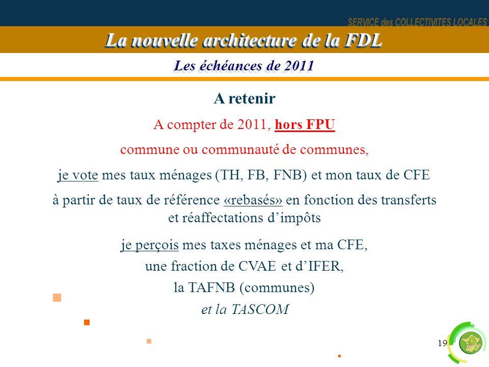 19 Les échéances de 2011 La nouvelle architecture de la FDL A retenir A compter de 2011, hors FPU commune ou communauté de communes, je vote mes taux